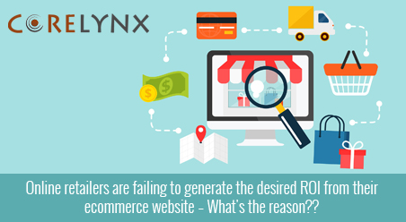 Online retailers are failing to generate the desired ROI from their ecommerce website – What's the reason??